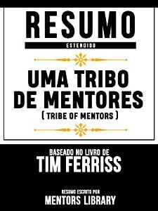 Resumo Estendido  Uma Tribo De Mentores  Tribe Of Mentors    Baseado No Livro De Tim Ferriss PDF