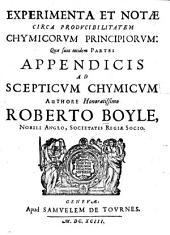Experimenta Et Notae Circa Prodvcibilitatem Chymicorvm Principiorvm: Quae sunt totidem Partes Appendicis Ad Scepticvm Chymicvm