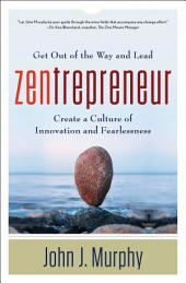 Zentrepreneur: Get Out of the Way and Lead, Create a Culture of Innovation and Fearlessness