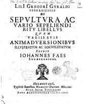 LilI GregorI Gyraldi Ferrariensis De sepultura ac vario sepeliendi ritu libellus quem variis suis animadversionibus illustratum ac locupletatum edidit Iohannes Faes Lunaeburgicus