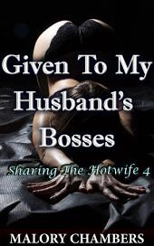 "Given To My Husband's Bosses: Book 4 of ""Sharing The Hotwife"""