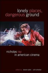 Lonely Places, Dangerous Ground: Nicholas Ray in American Cinema