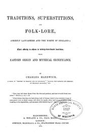Traditions, Superstitions, and Folklore, (chiefly Lancashire and the North of England:) Their Affinity to Others in Widely-distributed Localities; Their Eastern Origin and Mythical Significance