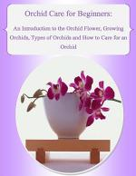 Orchid Care for Beginners: An Introduction to the Orchid Flower, Growing Orchids, Types of Orchids and How to Care for an Orchid