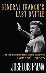 General Franco S Last Battle The Long And Unpredictable Agony Of General Franco Book PDF