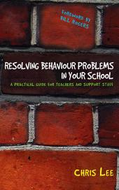 Resolving Behaviour Problems in your School: A Practical Guide for Teachers and Support Staff