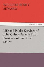 Life and Public Services of John Quincy Adams Sixth President of the Unied States