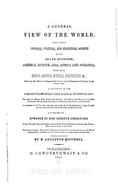 A General View of the World: Comprising a Physical, Political, and Statistical Account of Its Grand Divisions ... with Their Empires, Kingdoms, Republics, Principalities, &c.: Exhibiting the History of Geographical Science and the Progress of Discovery to the Present Time ... Illustrated by Upwards of Nine Hundred Engravings ...