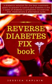 Reverse Diabetes Fix Book: a diabetics solution for the best treatment plans to prevent & control pre-diabetes & the 2 types of diabetes & symptoms via exercise, diet, medications & alternative cures