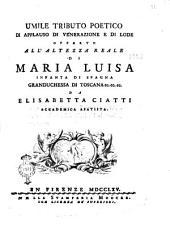 Umile tributo poetico di applauso di venerazione e di lode offerto all'altezza reale di Maria Luisa infanta di Spagna granduchessa di Toscana ec. ec. ec. da Elisabetta Ciatti accademica apatista
