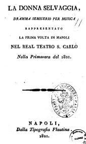 La donna selvaggia, dramma semiserio per musica rappresentato la prima volta in Napoli nel Real Teatro S. Carlo nella primavera del 1821 [la musica è del signor Carlo Coccia maestro di cappella napoletano]