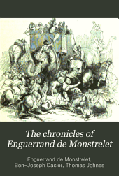 The Chronicles of Enguerrand de Monstrelet: Containing an Account of the Cruel Civil Wars Between the Houses of Orleans and Burgundy; of the Possession of Paris and Normandy by the English; Their Expulsion Thence; and of Other Memorable Events that Happened in the Kingdom of France, as Well as in Other Countries ... Beginning at the Year MCCCC., where that of Sir John Froissart Finishes, and Ending at the Year MCCCCLXVII., and Continued by Others to the Year MDXVI.