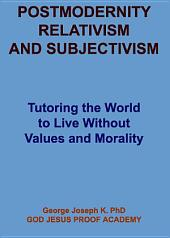 POSTMODERNITY, RELATIVISM AND SUBJECTIVISM: Tutoring the World to Live Without Values and Morality