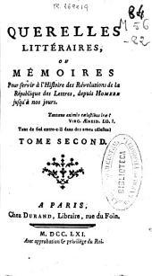 Querelles littéraires, ou Mémoires pour servir à l'Histoire des Révolutions de la République des Lettres: depuis Homere jusqu'à nos jours : tome second