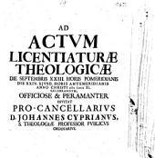 Ad actum licentiaturae theologicae die Septembris XXIII. ... celebrandum officiose & peramanter invitat ... Johannes Cyprianus ...