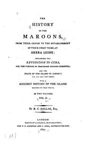 The History of the Maroons: From Their Origin to the Establishment of Their Chief Tribe at Sierra Leone, Including the Expedition to Cuba, for the Purpose of Procuring Spanish Chasseurs; and the State of the Island of Jamaica for the Last Ten Years: with a Succinct History of the Island Previous to that Period...