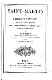 Saint-Martin, le philosophe inconnu: sa vie et ses écrits, son maítre Martinez et leurs groupes d'après des documents inédits