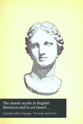 "The Classic Myths in English Literature and in Art: Based Originally on Bulfinch's ""Age of Fable"" (1855) Accompanied by an Interpretative and Illustrative Commentary"