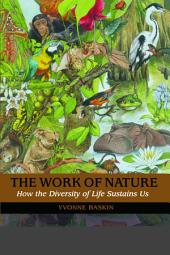 The Work of Nature: How The Diversity Of Life Sustains Us