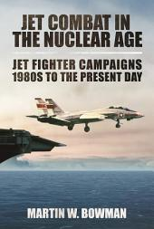 Jet Combat in the Nuclear Age: Jet Fighter Campaigns 1980s to the Present Day
