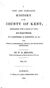 England's Topographer: Or A New and Complete History of the County of Kent; from the Earliest Records to the Present Time, Including Every Modern Improvement. Embellished with a Series of Views from Original Drawings by Geo. Shepherd, H. Gastineau, &c. with Historical, Topographical, Critical, & Biographical Delineations, Volume 4