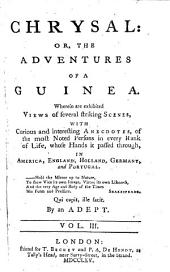 Chrysal: or, The adventures of a guinea: Wherein are exhibited views of several striking scenes, with curious and interesting anecdotes of the most noted persons ... whose hands it passed through, in America, England, Holland, Germany, and Portugal