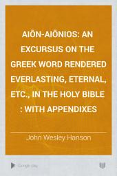 Aiōn-Aiōnios: An Excursus on the Greek Word Rendered Everlasting, Eternal, Etc., in the Holy Bible : with Appendixes