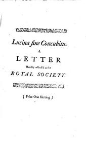 Lucina Sine Concubitu: A Letter Humbly Address'd to the Royal Society; in which is Proved by Most Incontestible Evidence, ... that a Woman May Conceive and be Brought to Bed Without Any Commerce with Man, Volume 3