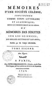 Memoires d'une société célèbre, considérée comme corps littéraire et académique... ou Mémoires des jésuites sur les sciences, les belles-lettres et les arts publ. par M. l'abbé Grosier...