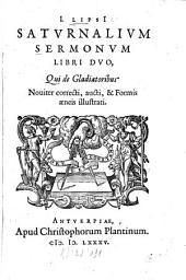 I. Lipsi[i] Satvrnalivm Sermonvm Libri Dvo: Qui de Gladiatoribus. Nouiter correcti, aucti, & Formis aeneis illustrati