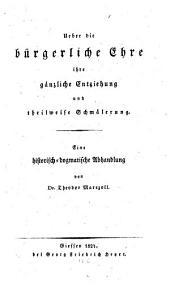 Ueber die bürgerliche Ehre, ihre gänzliche Entziehung und theilweise Schmälerung: eine historisch-dogmatische Abhandlung