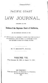 Pacific Coast Law Journal: Containing All the Decisions of the Supreme Court of California, and the Important Decisions of the U.S. Circuit and U.S. District Courts for the District of California, and of the U.S. Supreme Court and Higher Courts of Other States, Volume 7
