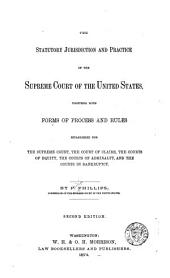 The Statutory Jurisdiction and Practice of the Supreme Court of the United States, Together with Forms of Process and Rules Established for the Supreme Court, the Court of Claims, the Courts of Equity, the Courts of Admiralty, and the Courts in Bankruptcy: By P. Phillips ...