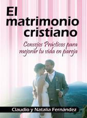 El Matrimonio Cristiano: Consejos Prácticos para Vivir en Pareja