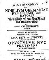 De nobilium Germaniæ iure eligendi imperatores. Exhibet in adpendice ... Ioan. Petr. de Ludewig ... opusculum huc pertinens: Volume 8
