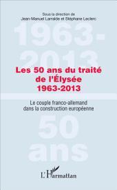Les 50 ans du traité de l'Élysée 1963-2013: Le couple franco-allemand dans la construction européenne