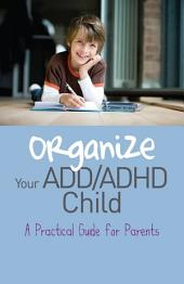 Organize Your ADD/ADHD Child: A Practical Guide for Parents