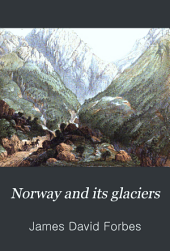 Norway and Its Glaciers: Visited in 1851; Followed by Journals of Excursions in the High Alps of Dauphiné, Berne and Savoy