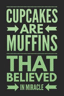 Cupcakes Are Muffins That Believed in Miracle: Funny Novelty Gift Notebook: Awesome Lined Journal to Write In: Stylish Green