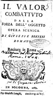 Il valor combattuto dalla forza dell'oggetto opera scenica di Giuseppe Berneri romano. Recitato in Roma