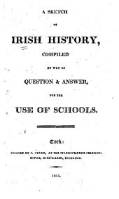 A sketch of Irish history, compiled by way of question and answer, for the use of schools [by - England? 2 copies].