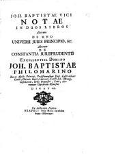 Joh. Baptistae Vici Notae in duos libros. Alterum De uno universi juris principio, etc. Alterum De constantia jurisprudentis, etc