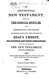 The Apocryphal New Testament: Being All the Gospels, Epistles, and Other Pieces Now Extant, Attributed in the First Four Centuries to Jesus Christ, His Apostles, and Their Companions and Not Included in the New Testament by Its Compilers. Tr. from the Original Tongues, and Now First Collected Into One Volume. From the London Edition