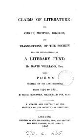 Claims of literature: the origin, motives, objects and transactions of the Society for the establishment of a literary fund (by D. Williams) [with poems &c. by various authors.]. By D. Williams, with poems by messrs. Boscawen, Fitzgerald, Pye, &c