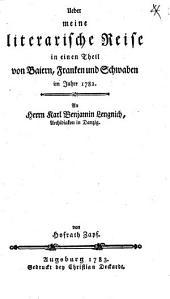 Ueber meine literarische Reise in einige Klöster Baierns, Franken und Schwaben im Jahre 1782: An Herrn Karl Benjamin Lengnich, Archidiakon in Danzig