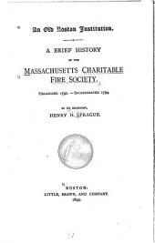 An Old Boston Institution: A Brief History of the Massachusetts Charitable Fire Society. Organized 1792.--Incorporated 1794