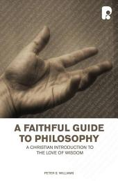 A Faithful Guide to Philosophy: A Christian Introduction to the Love of Wisdom