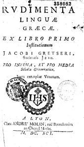 Aurimontus Rauracus.- Rudimenta linguae graecae ex libro primo Institutionum Jacobi Gretseri,... pro infima et pro media schola grammaticae...