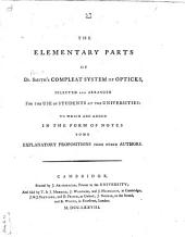 The Elementary Parts of Dr. Smith's Compleat System of Opticks: Selected and Arranged for the Use of Students at the Universities : to which are Added ... Explanatory Propositions from Other Authors