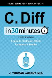 C. Diff In 30 Minutes: A guide to Clostridium difficile for patients and families